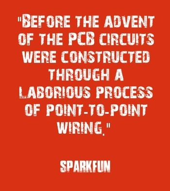 """Before the advent of the PCB circuits were constructed through a laborious process of point-to-point wiring."" - SparkFun"