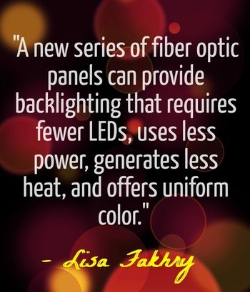 """A new series of fiber optic panels can provide backlighting that requires fewer LEDs, uses less power, generates less heat, and offers uniform color."" - Lisa Fakhry"