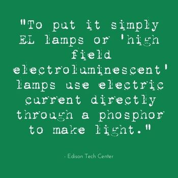 """To put it simply EL lamps or 'high field electroluminescent' lamps use electric current directly through a phosphor to make light. "" - Edison Tech Center"