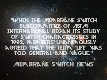 """When the Membrane Switch Subcommittee of ASTM International began its study of switch characteristics in 1992, members unanimously agreed that the term 'life' was too general and vague."" - Membrane Switch News"