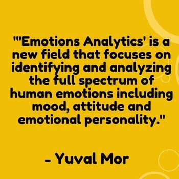 "'Emotions Analytics' is a new field that focuses on identifying and analyzing the full spectrum of human emotions including mood, attitude and emotional personality."" - Yuval Mor"