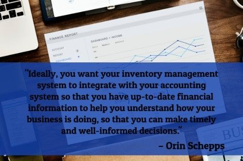 """""""Ideally, you want your inventory management system to integrate with your accounting system so that you have up-to-date financial information to help you understand how your business is doing, so that you can make timely and well-informed decisions."""" - Orin Schepps"""