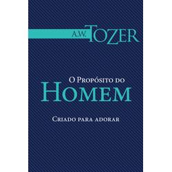O propósito do homem - Criado para adorar - A. W. Tozer