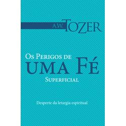 Livro Os perigos de uma fé superficial - A. W. Tozer