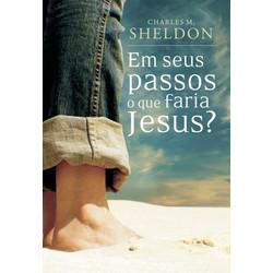 Em Seus Passos o Que Faria Jesus? - Charles Sheldon