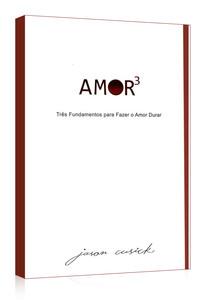 Amor 3 - Três Fundamentos Para Fazer o Amor Durar - Jason Cusick