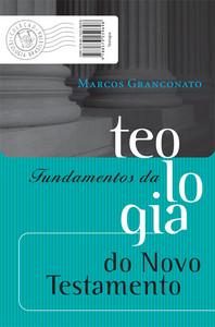 Fundamentos da Teologia do Novo Testamento - Marcos Granconato