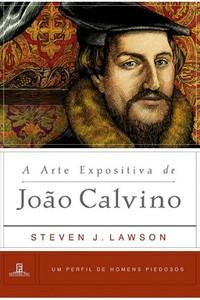 A Arte Expositiva de João Calvino - Steven Lawson