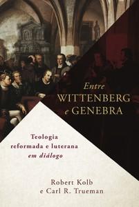 Entre Wittenberg e Genebra - Carl Trueman e Robert Kolb