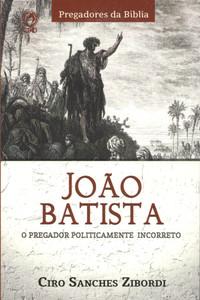 João Batista - O Pregador Politicamente Incorreto - Ciro Sanches Zibordi