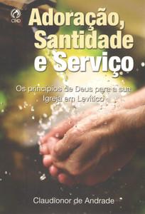 Adoração, Santidade e Serviço - Claudionor de Andrade