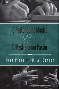 O Pastor Como Mestre e o Mestre Como Pastor - D. A. Carson & John Piper
