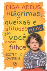 Diga Adeus às Lágrimas e Atitudes Ruins em Você e Em Seus Filhos - Scott Turansky