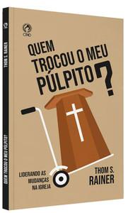 Quem Trocou Meu Púlpito? - Thom S. Rainer