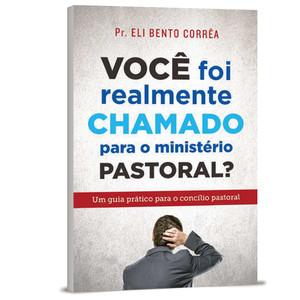Você Foi Realmente Chamado Para O Ministério Pastoral? - Eli Bento Corrêa