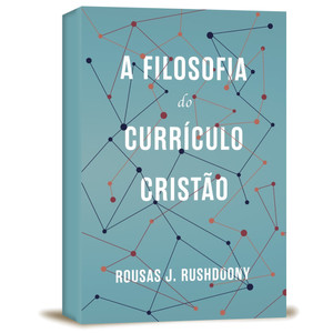 A Filosofia do Currículo Cristão - Rousas John Rushdoony