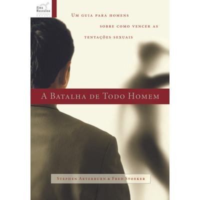 A Batalha de Todo Homem - Stephen Arterburn & Fred Stoeker