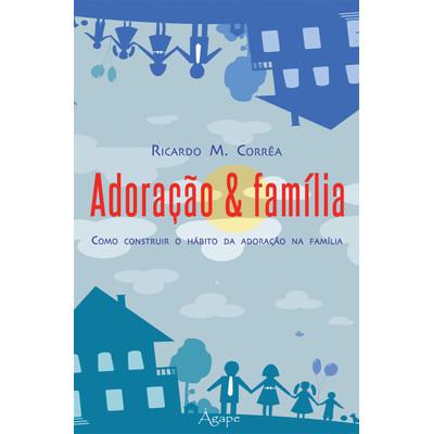 Adoração & Família: Como construir o hábito da adoração na família - Ricardo M. Corrêa