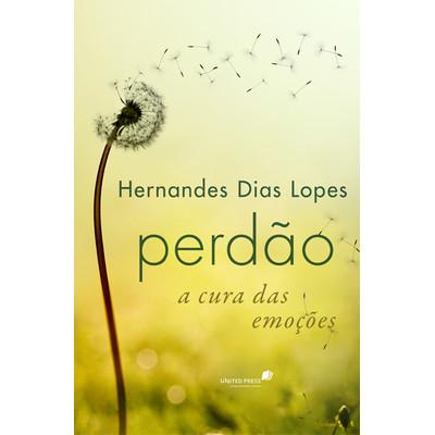 Perdão a cura das emoções - Hernandes Dias Lopes
