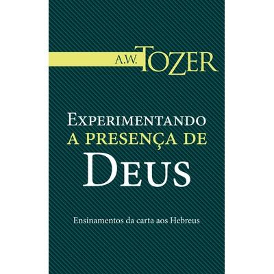Experimentando a Presença de Deus - A. W. Tozer