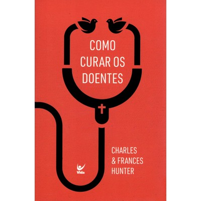 Como Curar os Doentes - Charles & Frances Hunter