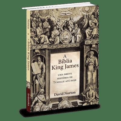 A Bíblia King James - Uma breve história de Tyndale até hoje - David Norton
