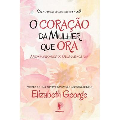 O Coração da Mulher que Ora - Elizabeth George