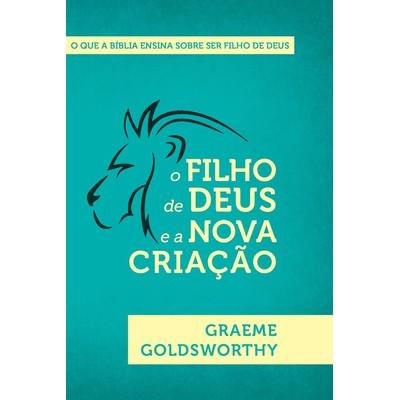 O Filho de Deus e a Nova Criação - Graeme Goldsworthy
