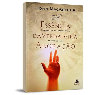 A Essência Da Verdadeira Adoração - John MacArthur