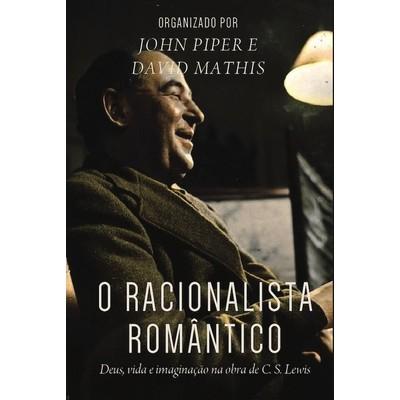 O Racionalista Romântico - John Piper e David Mathis (Org.)
