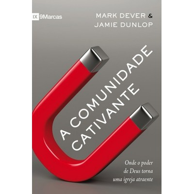 A Comunidade Cativante - Mark Dever e Jamie Dunlop
