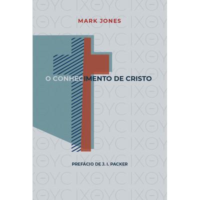 O Conhecimento de Cristo - Mark Jones