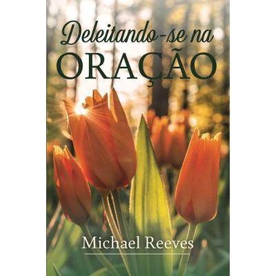 Deleitando-se na Oração - Michael Reeves