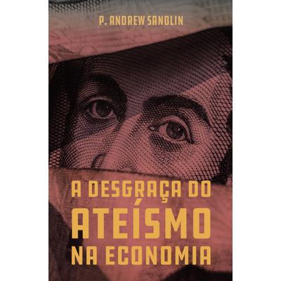 A Desgraça do Ateísmo Na Economia - P. Andrew Sandlin