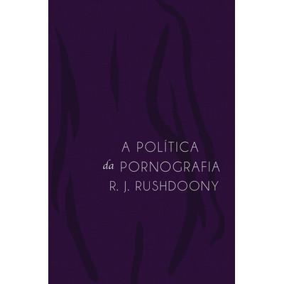 A Política da Pornografia - Rousas John Rushdoony