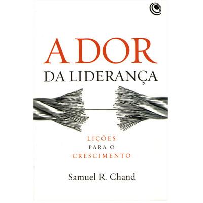 A Dor da Liderança: Lições para o crescimento - Samuel R. Chand