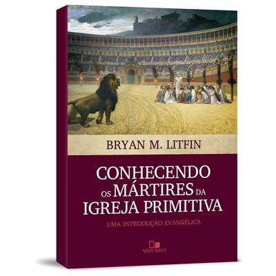 Conhecendo os Mártires da Igreja Primitiva - Bryan M. Litfin