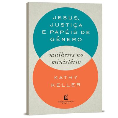 Mulheres no Ministério: Jesus, Justiça e Papéis de Gênero - Kathy Keller