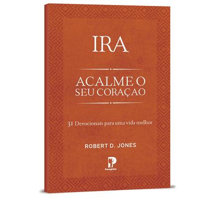 Ira: Acalme o Seu Coração - Robert D. Jones