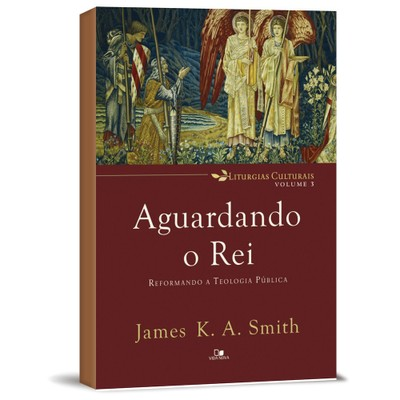 Aguardando o Rei: Reformando a Teologia Pública - James K. A. Smith