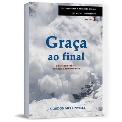 Graça ao Final: um estudo sobre a teologia deuteronômica - J. Gordon McConville