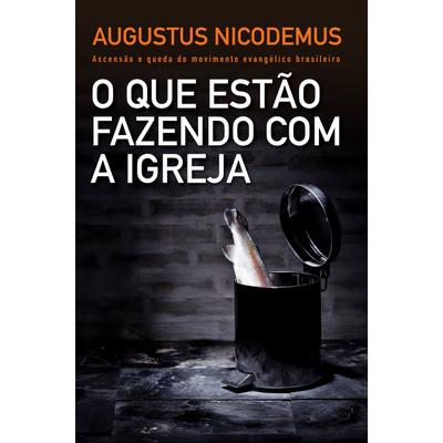 O Que Estão Fazendo Com a Igreja - Augustus Nicodemus