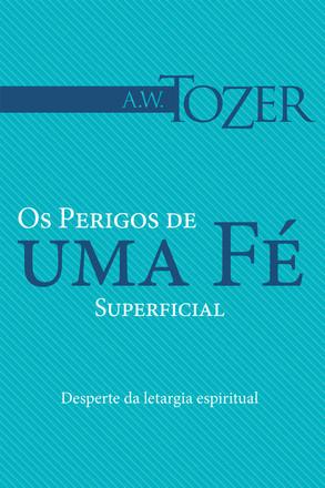 Os perigos de uma fé superficial - A. W. Tozer