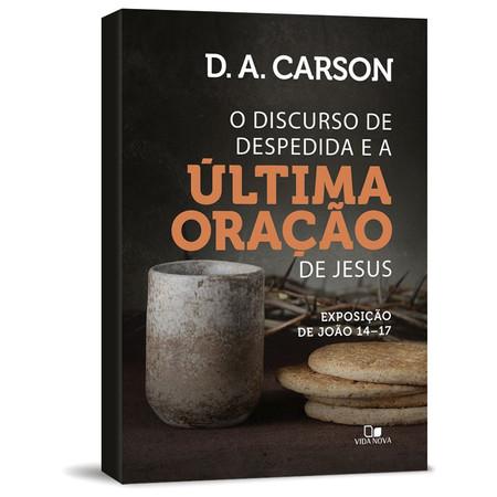 O Discurso de Despedida e a Última Oração de Jesus - D.A Carson