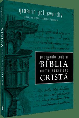 Pregando Toda a Bíblia Como Escritura Cristã - Graeme Goldsworthy