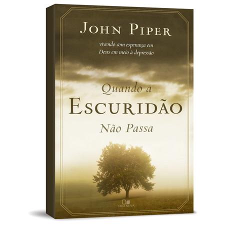 Quando a Escuridão Não Passa: Vivendo com Esperança em Deus em Meio à Depressão - John Piper