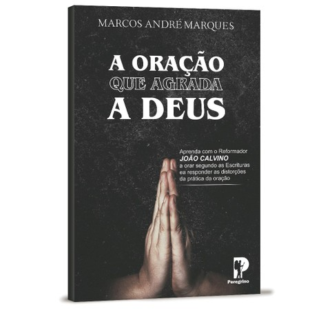 A Oração Que Agrada a Deus - Marcos André Marques