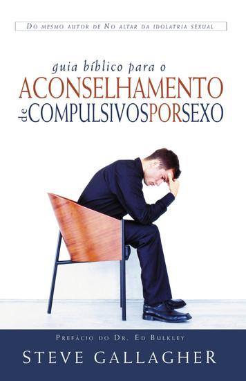 Guia Bíblico para Aconselhamento de Compulsivos por Sexo - Steve Gallagher