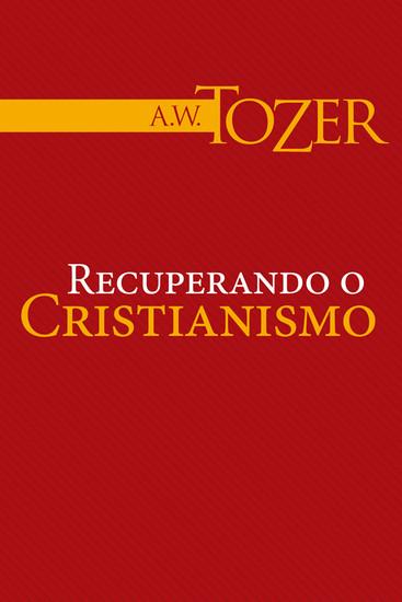 Recuperando o cristianismo - A. W. Tozer