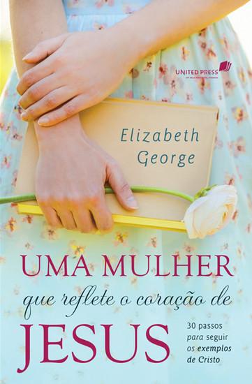 Uma mulher que reflete o coração de Jesus - Elizabeth George